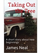 Taking Out the Tree: A short story about new beginnings by James Neal