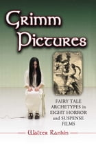 Grimm Pictures: Fairy Tale Archetypes in Eight Horror and Suspense Films by Walter Rankin