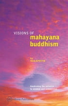 Visions of Mahayana Buddhism: Awakening the Universe to Wisdom and Compassion by Nagapriya