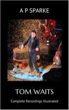 Tom Waits: Complete Recordings Illustrated: Essential Discographies, #3 by AP SPARKE