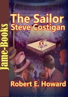 The Sailor Steve Costigan Stories:21 Title of Sailor Steve Costigan: ( Boxer Stories ) by Robert E. Howard