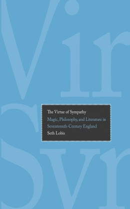 Book The Virtue of Sympathy: Magic, Philosophy, and Literature in Seventeenth-Century England by Prof. Seth Lobis