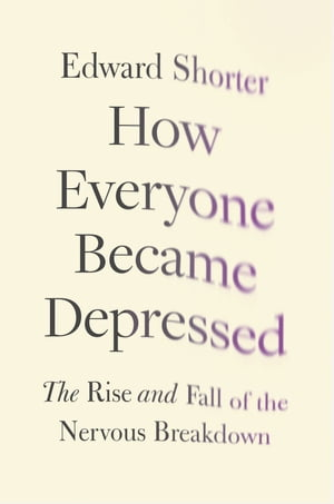 How Everyone Became Depressed: The Rise and Fall of the Nervous Breakdown The Rise and Fall of the Nervous Breakdown