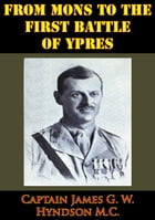 From Mons To The First Battle Of Ypres [Illustrated Edition] by Captain James G. W. Hyndson M.C.