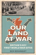 Our Land at War: Britain's Key First World War Sites