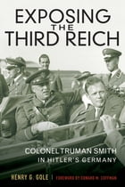 Exposing the Third Reich: Colonel Truman Smith in Hitler's Germany by Henry G. Gole