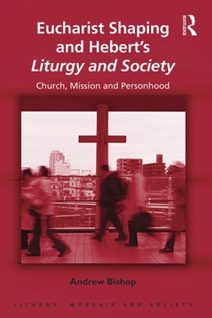 Eucharist Shaping and Hebert?s Liturgy and Society Church,  Mission and Personhood
