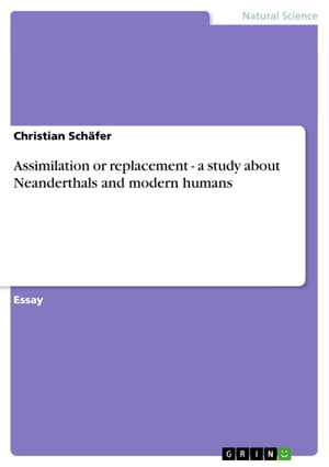 Assimilation or replacement - a study about Neanderthals and modern humans: a study about Neanderthals and modern humans