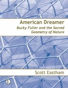 American Dreamer: Bucky Fuller and the Sacred Geometry of Nature by Scott Eastham