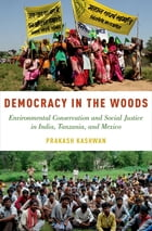 Democracy in the Woods: Environmental Conservation and Social Justice in India, Tanzania, and Mexico by Prakash Kashwan