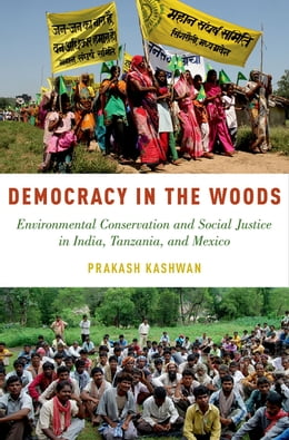 Book Democracy in the Woods: Environmental Conservation and Social Justice in India, Tanzania, and Mexico by Prakash Kashwan