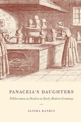 Book Panaceia's Daughters: Noblewomen as Healers in Early Modern Germany by Alisha Rankin