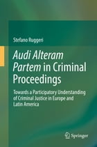 Audi Alteram Partem in Criminal Proceedings: Towards a Participatory Understanding of Criminal Justice in Europe and Latin America by Stefano Ruggeri