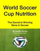 World Soccer Cup Nutrition: The Secret to Winning More In Soccer by Joseph Correa