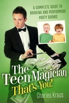 The Teen Magician - That's You!: A Complete Guide to Booking and Performing Party Shows by Charles Kraus