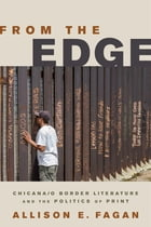 From the Edge: Chicana/o Border Literature and the Politics of Print by Allison E. Fagan