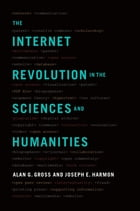 The Internet Revolution in the Sciences and Humanities by Alan G. Gross