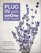 Plug In with onOne Software: A Photographer's Guide to Vision and Creative Expression by Nicole S. Young