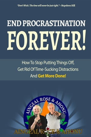 """End Procrastination Forever: If you've ever said, """"I'll do it later"""", then read this now!"""