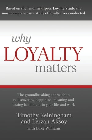 Why Loyalty Matters: The Groundbreaking Approach to Rediscovering Happiness, Meaning and Lasting Fulfillment in Your Life and Work by Timothy Keiningham