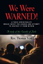 WE WERE WARNED!:A TOXIC SPIRITUALITY WOULD INFECT THE CHURCH AND ATTEMPT TO DESTROY IT FROM WITHIN - A study of the Epistle of Jude by Rev. Thomas Vent