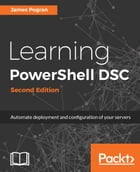 Learning PowerShell DSC - Second Edition by James Pogran