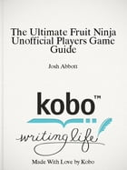 The Ultimate Fruit Ninja Unofficial Players Game Guide by Josh Abbott