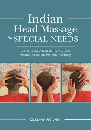 Indian Head Massage for Special Needs Easy-to-Learn,  Adaptable Techniques to Reduce Anxiety and Promote Wellbeing