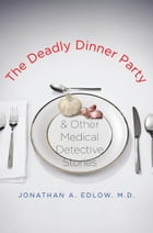 The Deadly Dinner Party: and Other Medical Detective Stories by Jonathan A. Edlow