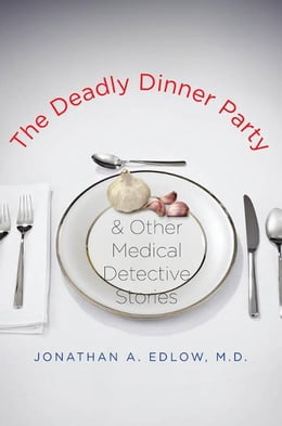 Book The Deadly Dinner Party: and Other Medical Detective Stories by Jonathan A. Edlow