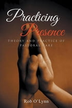 Practicing Presence: Theory and Practice of Pastoral Care by Rob O'Lynn