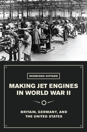 Making Jet Engines in World War II Britain, Germany, and the United States