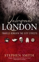 Underground London: Travels Beneath the City Streets by Stephen Smith
