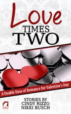 Love Times Two: A Double Dose of Romance for Valentine's Day by Cindy Rizzo