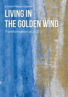 Living in the Golden Wind: Transformation of a CEO by Erhard Meyer-Galow