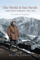 The World is Our Parish: John King Gordon, 1900-1989: An Intellectual Biography