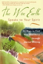 The Wise Earth Speaks to Your Spirit: 52 Lessons to Find Your Soul Voice Through Journal Writing by Moon, Janell