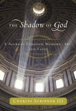 Book The Shadow of God: A Journey Through Memory, Art, and Faith by Charles Scribner, III