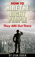How To Hire The Right People: They Are Out There by Stan Dubin