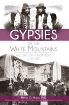 Gypsies of the White Mountains: History of a Nomadic Culture by Bruce D. Heald, PhD