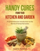 HANDY CURES FROM YOUR KITCHEN AND GARDEN: A Comprehensive Introduction to the World of Herbal Remedies by Sophie Randall