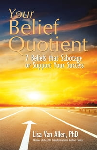 Your Belief Quotient: 7 Beliefs that Sabotage or Support Your Success