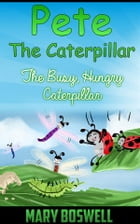 Pete The Caterpillar: The Busy, Hungry Caterpillar by Mary Boswell