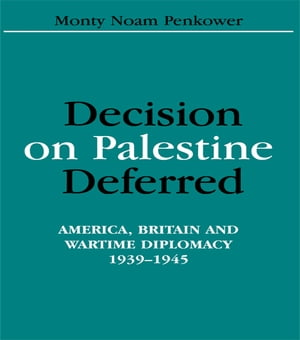 Decision on Palestine Deferred America,  Britain and Wartime Diplomacy,  1939-1945