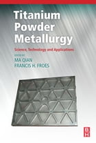 Titanium Powder Metallurgy: Science, Technology and Applications by Ma Qian, Ph.D.