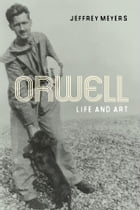 Orwell: Life and Art by Jeffrey Meyers
