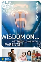 Wisdom On ... Getting Along with Parents by Mark Matlock
