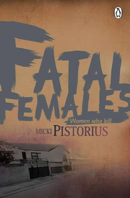 Book Fatal Females: Women who kill by Micki Pistorius