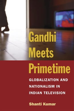 Book Gandhi Meets Primetime: Globalization and Nationalism in Indian Television by Shanti Kumar