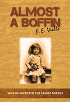 Almost a Boffin: Why He Invented The Cruise Missile by E.E. Vielle